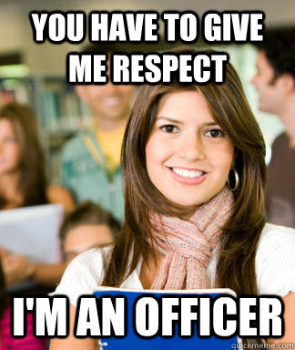 you have to give me respect im an officer - Sheltered College Freshman