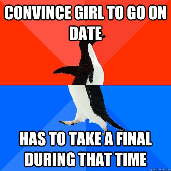 convince girl to go on date has to take a final during that - Socially Awesome Awkward Penguin