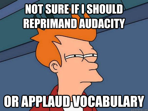 not sure if i should reprimand audacity or applaud vocabul - Futurama Fry