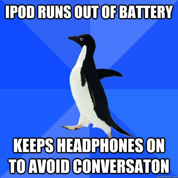 ipod runs out of battery keeps headphones on to avoid conver - Socially Awkward Penguin