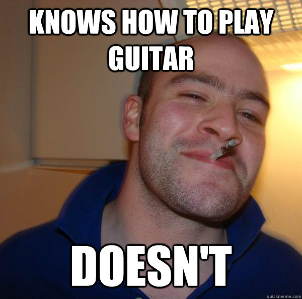 knows how to play guitar doesnt - Good Guy Greg