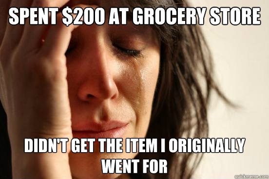 spent 200 at grocery store didnt get the item i originally - First World Problems