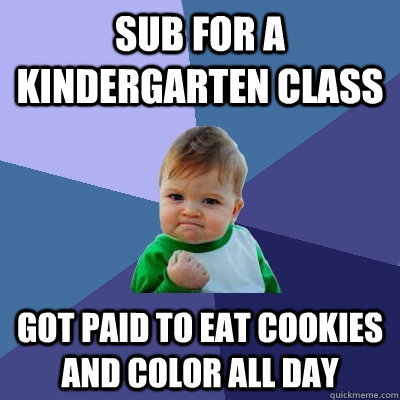 sub for a kindergarten class got paid to eat cookies and col - Success Kid