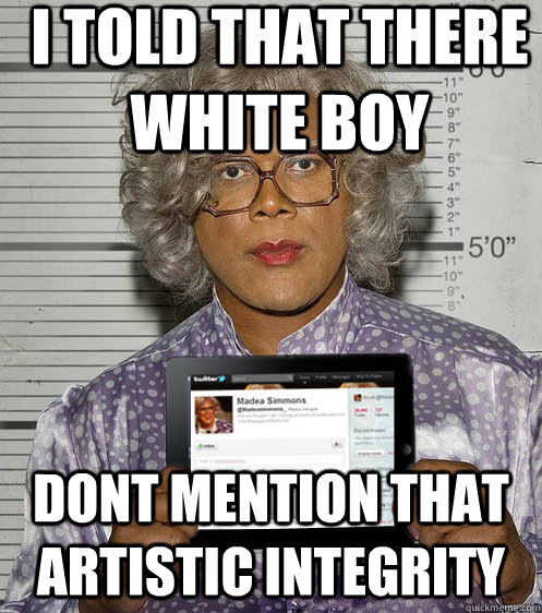 i told that there white boy dont mention that artistic integ - Social Madea