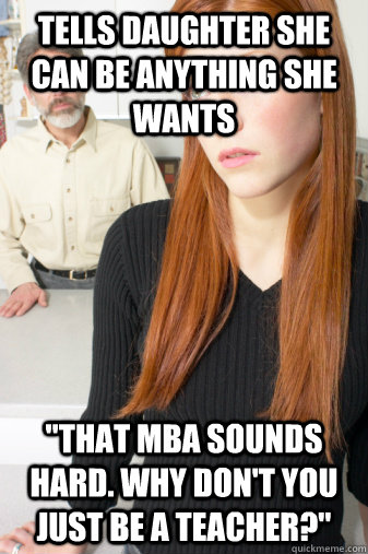 tells daughter she can be anything she wants that mba sound - Scumbag Dad