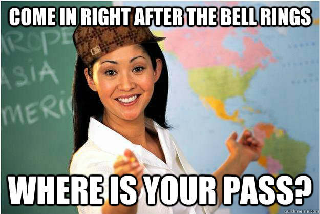 come in right after the bell rings where is your pass - Scumbag Teacher