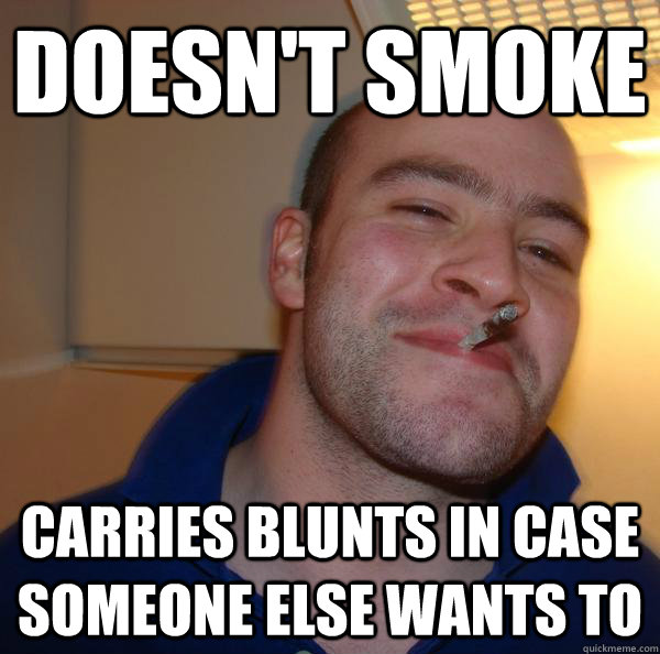 doesnt smoke carries blunts in case someone else wants to - Good Guy Greg