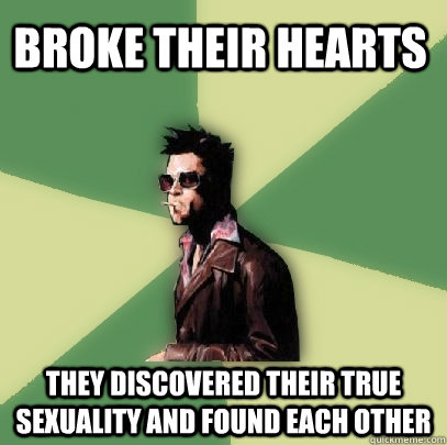 broke their hearts they discovered their true sexuality and  - Helpful Tyler Durden