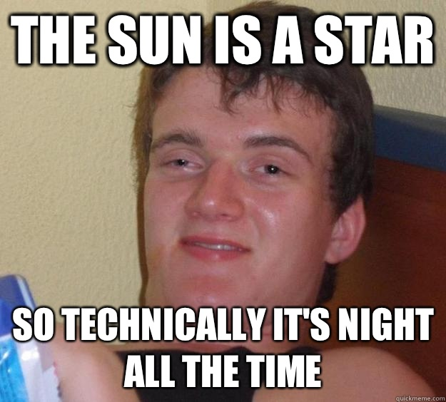 The sun is a star So technically its night all the time - 10 Guy