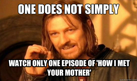 one does not simply watch only one episode of how i met you - Boromir