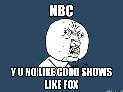 nbc y u no like good shows like fox - Y U No