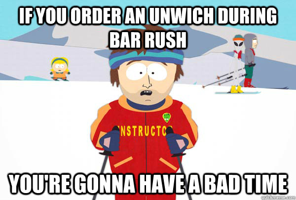 if you order an unwich during bar rush youre gonna have a b - Super Cool Ski Instructor
