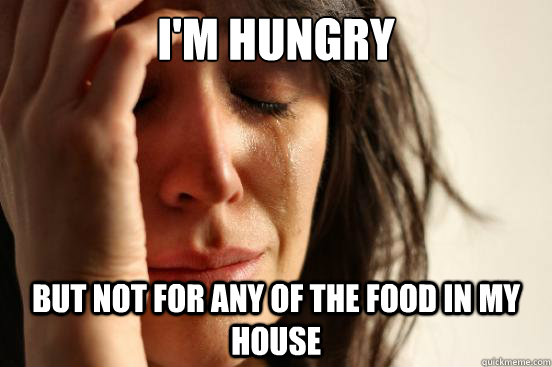 im hungry but not for any of the food in my house - First World Problems