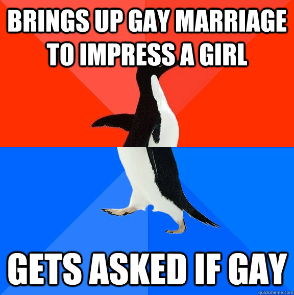 brings up gay marriage to impress a girl gets asked if gay - Socially Awesome Awkward Penguin