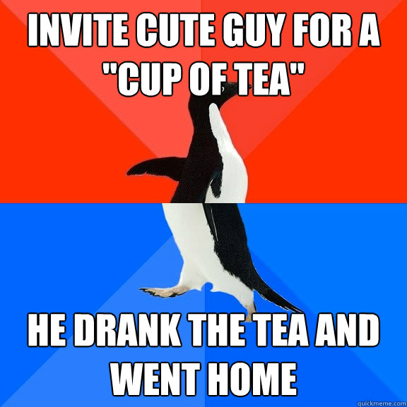 invite cute guy for a cup of tea he drank the tea and went - Socially Awesome Awkward Penguin