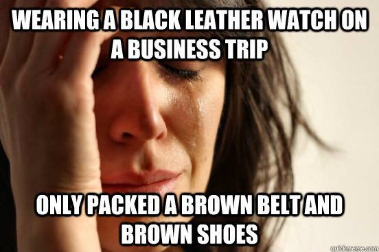 wearing a black leather watch on a business trip only packed - First World Problems