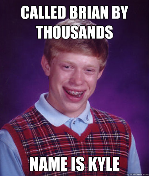 called brian by thousands name is kyle - Bad Luck Brian