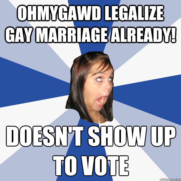 ohmygawd legalize gay marriage already doesnt show up to  - Annoying Facebook Girl