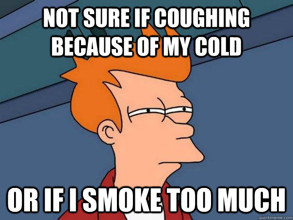 not sure if coughing because of my cold or if i smoke too mu - Futurama Fry
