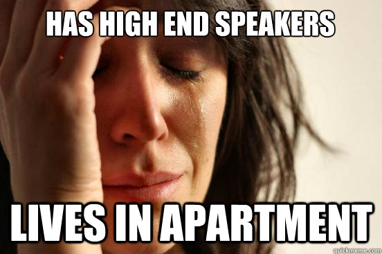 has high end speakers lives in apartment - First World Problems