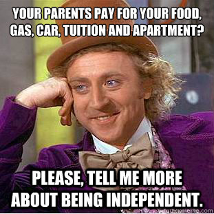 your parents pay for your food gas car tuition and apartm - Condescending Wonka