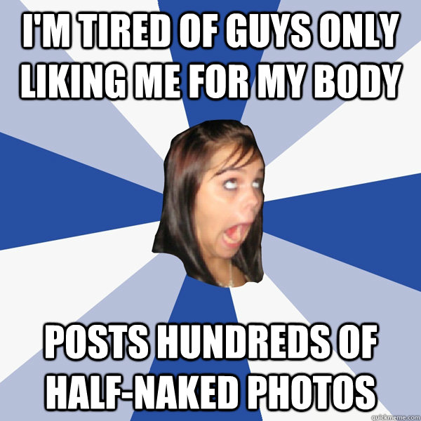 im tired of guys only liking me for my body posts hundreds  - Annoying Facebook Girl