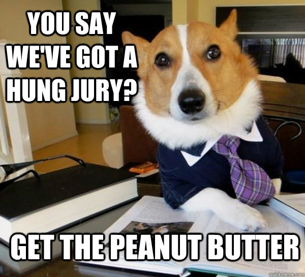you say weve got a hung jury get the peanut butter - Lawyer Dog