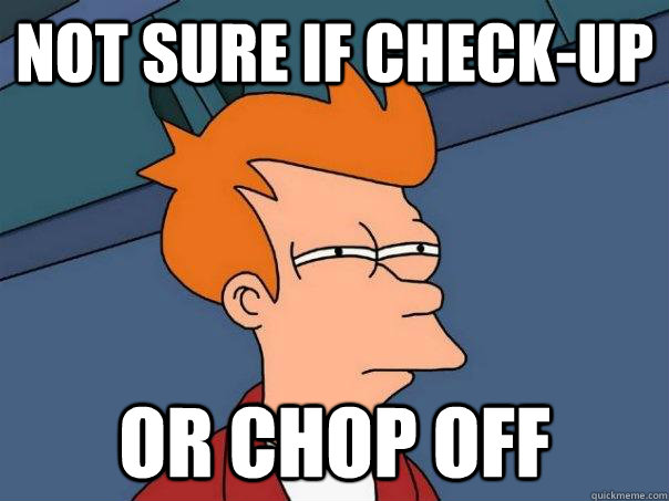 not sure if checkup or chop off - Futurama Fry