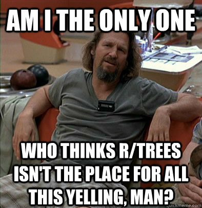 am i the only one who thinks rtrees isnt the place for all - The Dude