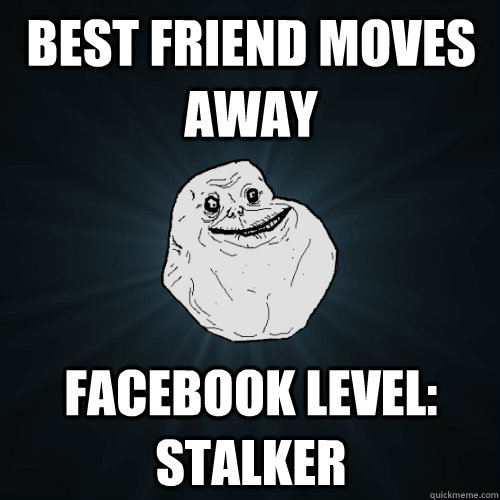 best friend moves away facebook level stalker - Forever Alone