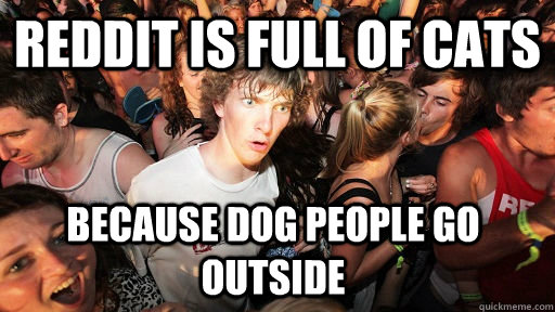 reddit is full of cats because dog people go outside - Sudden Clarity Clarence
