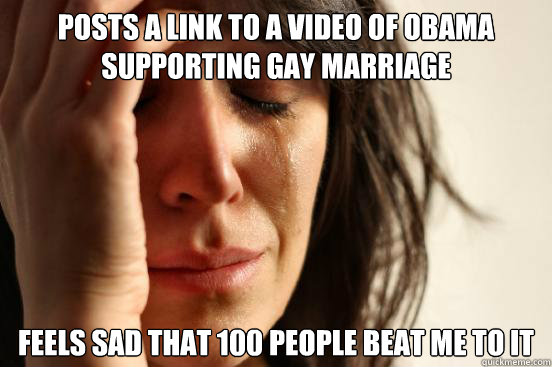 posts a link to a video of obama supporting gay marriage fee - First World Problems