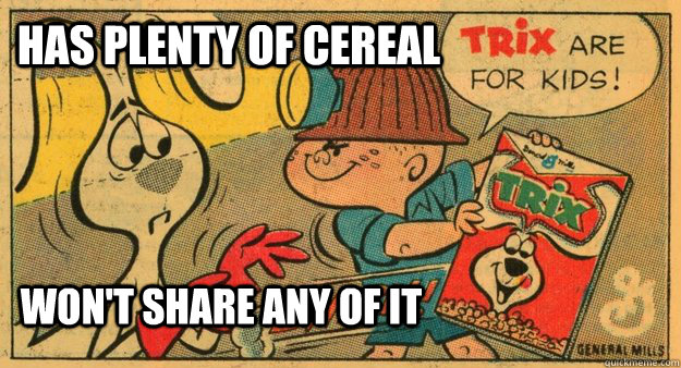 has plenty of cereal wont share any of it -