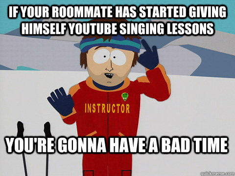if your roommate has started giving himself youtube singing  - Bad Time
