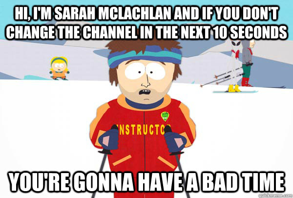 hi im sarah mclachlan and if you dont change the channel  - Super Cool Ski Instructor