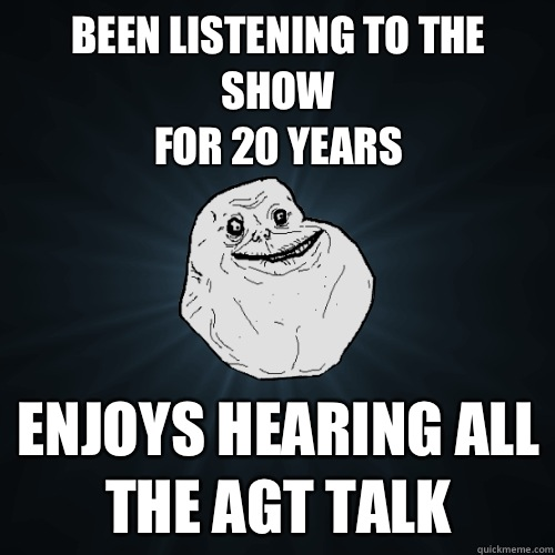 Been listening to the show for 20 years Enjoys hearing all t - Forever Alone