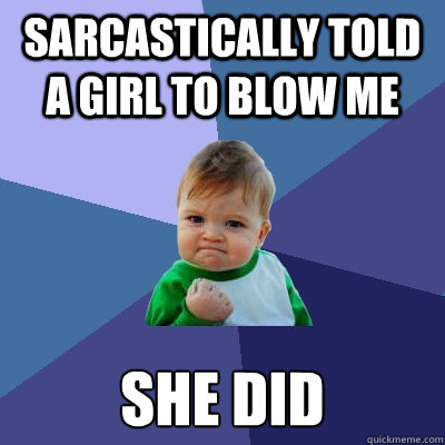 sarcastically told a girl to blow me she did - Success Kid