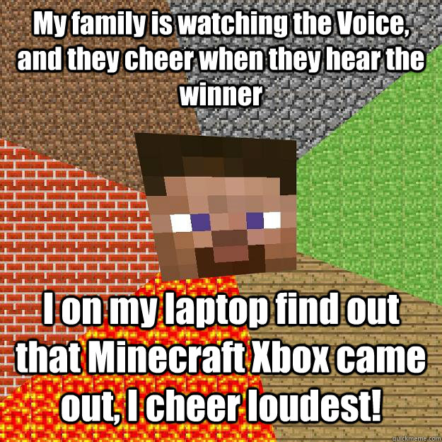 my family is watching the voice and they cheer when they he - Minecraft