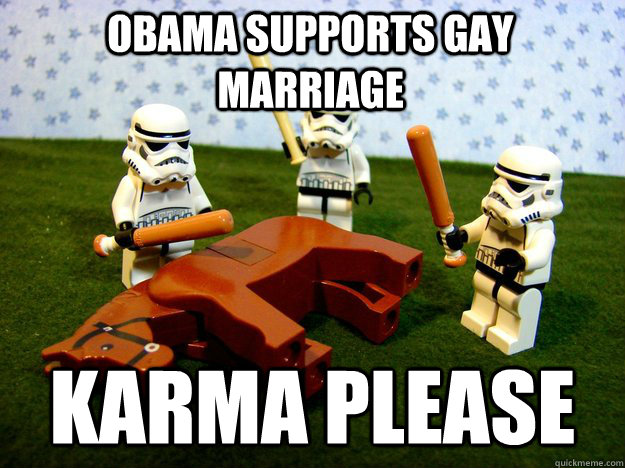 obama supports gay marriage karma please - Beating Dead Horse Stormtroopers