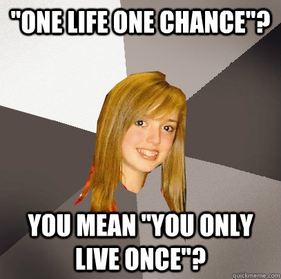 one life one chance you mean you only live once - Musically Oblivious 8th Grader