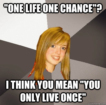 one life one chance i think you mean you only live once - Musically Oblivious 8th Grader