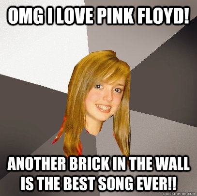 omg i love pink floyd another brick in the wall is the best - Musically Oblivious 8th Grader