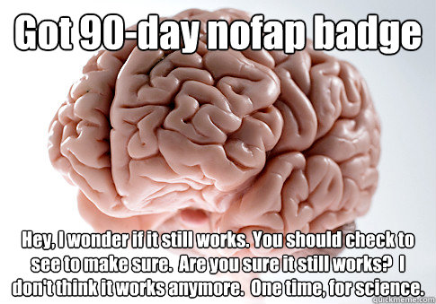 got 90day nofap badge hey i wonder if it still works you  - Scumbag Brain