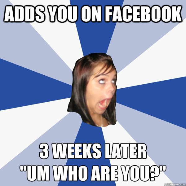 adds you on facebook 3 weeks later um who are you - Annoying Facebook Girl