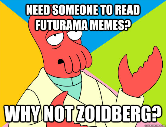 need someone to read futurama memes why not zoidberg - Futurama Zoidberg