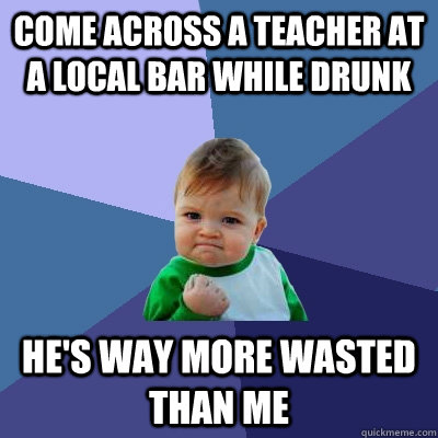 come across a teacher at a local bar while drunk hes way mo - Success Kid