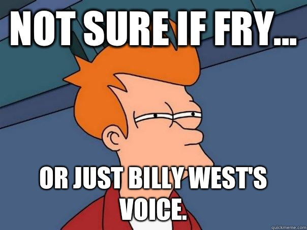 Not sure if Fry or just Billy Wests voice - Futurama Fry