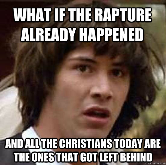 what if the rapture already happened and all the christians  - conspiracy keanu