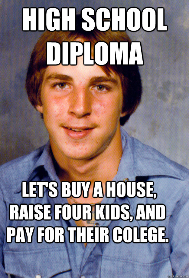 high school diploma lets buy a house raise four kids and - Old Economy Steven
