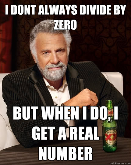 i dont always divide by zero but when i do i get a real num - The Most Interesting Man In The World